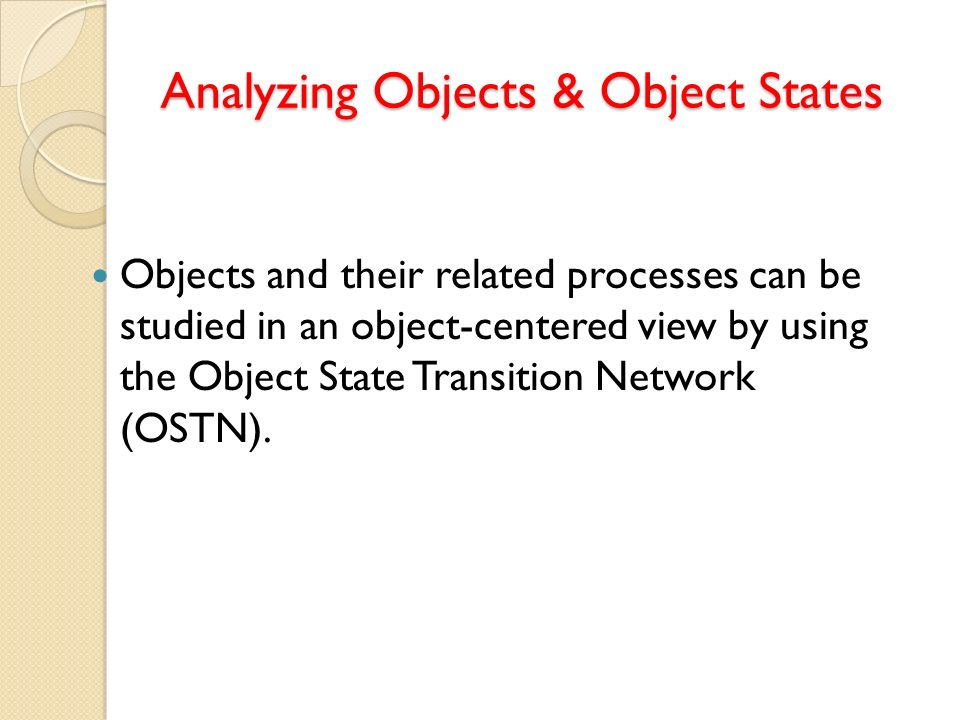 Analyzing Objects & Object States Objects and their related processes can be studied in an object-centered view by using the Object State Transition N