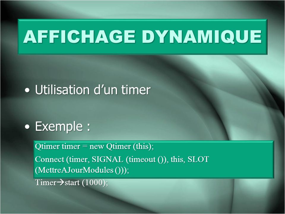 Utilisation dun timerUtilisation dun timer Exemple :Exemple : Qtimer timer = new Qtimer (this); Connect (timer, SIGNAL (timeout ()), this, SLOT (Mettr