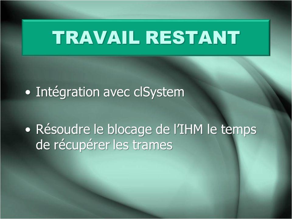 TRAVAIL RESTANT Intégration avec clSystemIntégration avec clSystem Résoudre le blocage de lIHM le temps de récupérer les tramesRésoudre le blocage de lIHM le temps de récupérer les trames