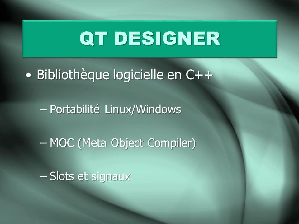 QT DESIGNER Bibliothèque logicielle en C++Bibliothèque logicielle en C++ –Portabilité Linux/Windows –MOC (Meta Object Compiler) –Slots et signaux