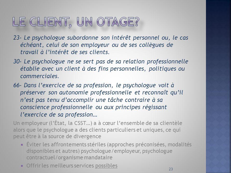 23- Le psychologue subordonne son intérêt personnel ou, le cas échéant, celui de son employeur ou de ses collègues de travail à lintérêt de ses client