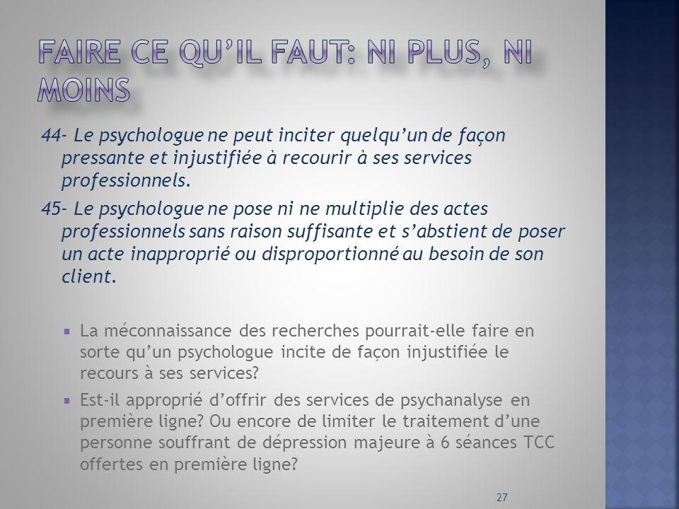44- Le psychologue ne peut inciter quelquun de façon pressante et injustifiée à recourir à ses services professionnels. 45- Le psychologue ne pose ni