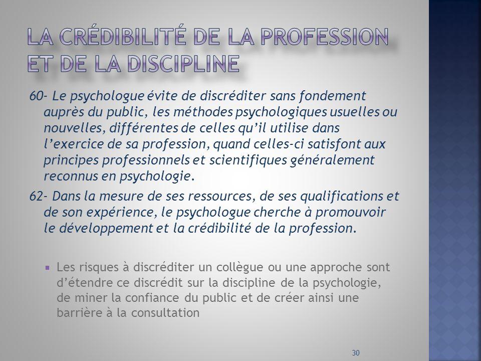 60- Le psychologue évite de discréditer sans fondement auprès du public, les méthodes psychologiques usuelles ou nouvelles, différentes de celles quil