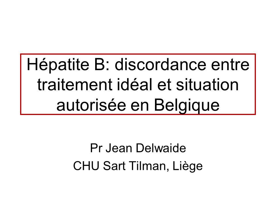 Hépatite B: discordance entre traitement idéal et situation autorisée en Belgique Pr Jean Delwaide CHU Sart Tilman, Liège