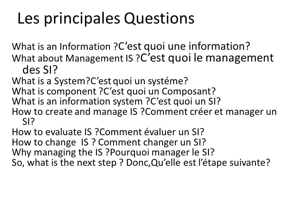 Les principales Questions What is an Information ? Cest quoi une information? What about Management IS ? Cest quoi le management des SI? What is a Sys