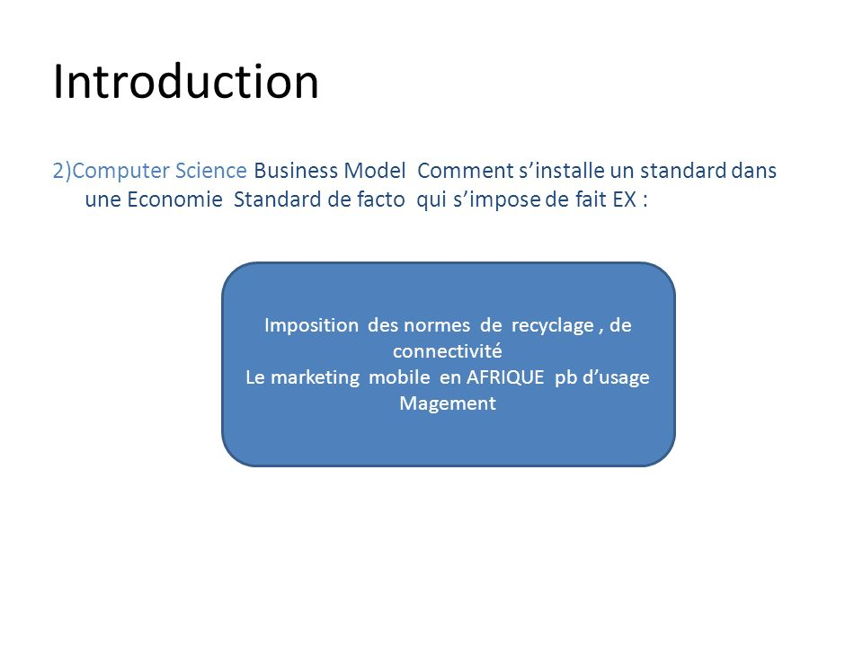 Introduction 2)Computer Science Business Model Comment sinstalle un standard dans une Economie Standard de facto qui simpose de fait EX : Imposition d