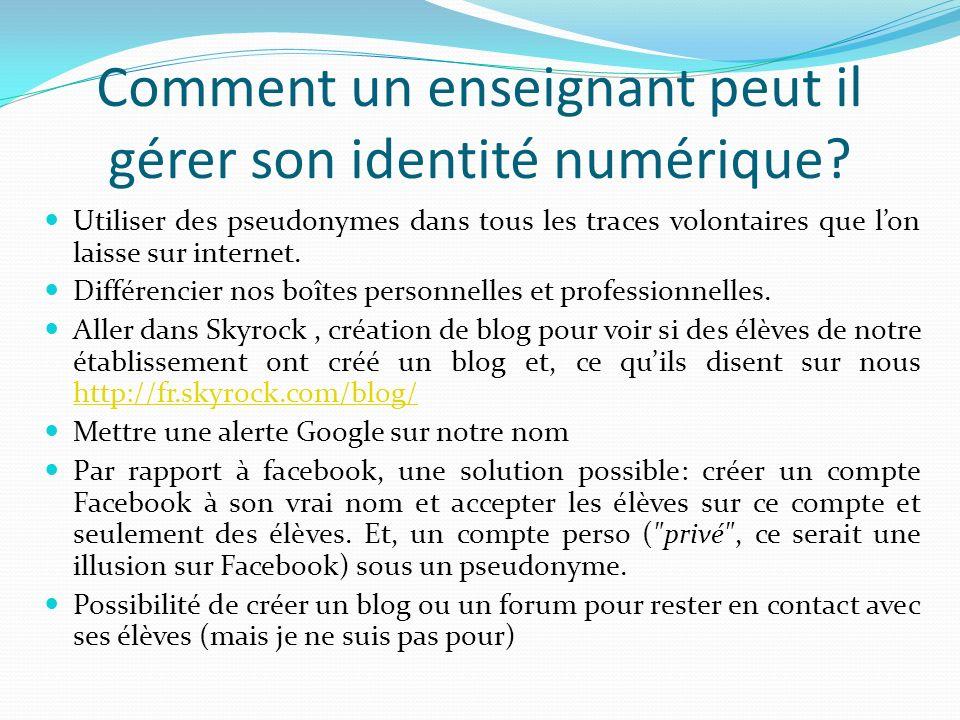 Comment un enseignant peut il gérer son identité numérique? Utiliser des pseudonymes dans tous les traces volontaires que lon laisse sur internet. Dif
