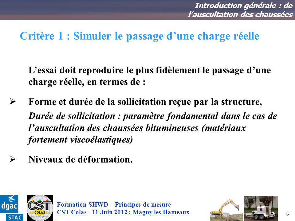 6 Formation SHWD – Principes de mesure CST Colas - 11 Juin 2012 ; Magny les Hameaux Critère 1 : Simuler le passage dune charge réelle Introduction gén
