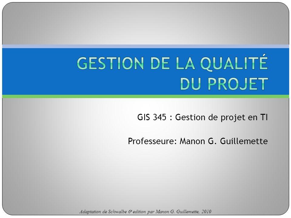 Adaptation de Schwalbe 6 e edition par Manon G. Guillemette, 2010 GIS 345 : Gestion de projet en TI Professeure: Manon G. Guillemette