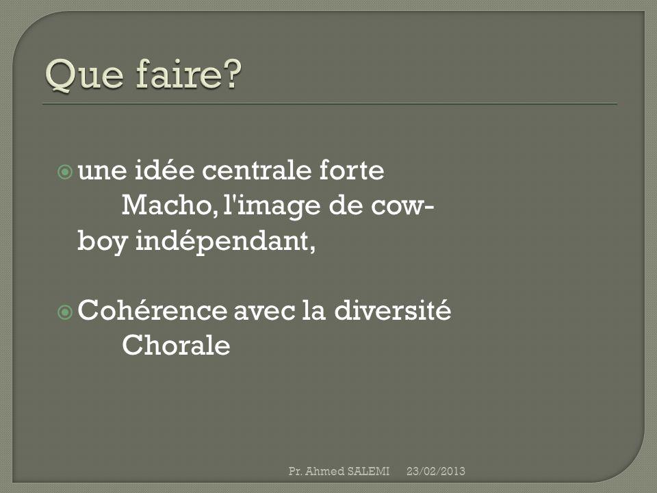 une idée centrale forte Macho, l'image de cow- boy indépendant, Cohérence avec la diversité Chorale 23/02/2013Pr. Ahmed SALEMI