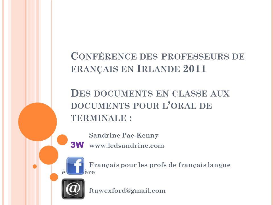 C ONFÉRENCE DES PROFESSEURS DE FRANÇAIS EN I RLANDE 2011 D ES DOCUMENTS EN CLASSE AUX DOCUMENTS POUR L ORAL DE TERMINALE : Sandrine Pac-Kenny 3W www.l