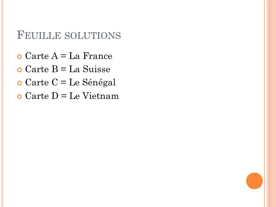 F EUILLE SOLUTIONS Carte A = La France Carte B = La Suisse Carte C = Le Sénégal Carte D = Le Vietnam