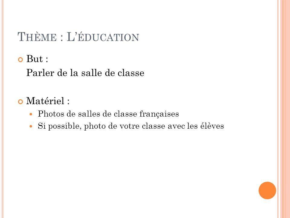 T HÈME : L ÉDUCATION But : Parler de la salle de classe Matériel : Photos de salles de classe françaises Si possible, photo de votre classe avec les é