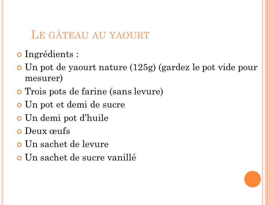 L E GÂTEAU AU YAOURT Ingrédients : Un pot de yaourt nature (125g) (gardez le pot vide pour mesurer) Trois pots de farine (sans levure) Un pot et demi