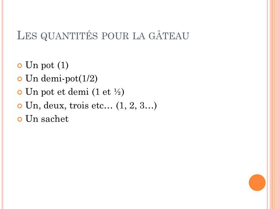 L ES QUANTITÉS POUR LA GÂTEAU Un pot (1) Un demi-pot(1/2) Un pot et demi (1 et ½) Un, deux, trois etc… (1, 2, 3…) Un sachet
