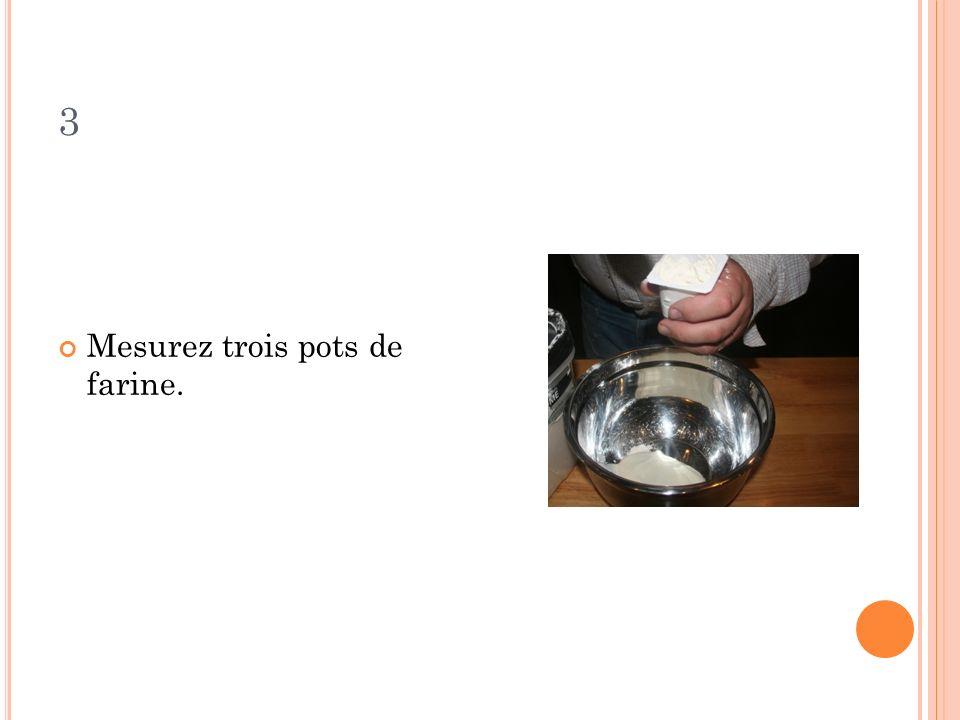 3 Mesurez trois pots de farine.