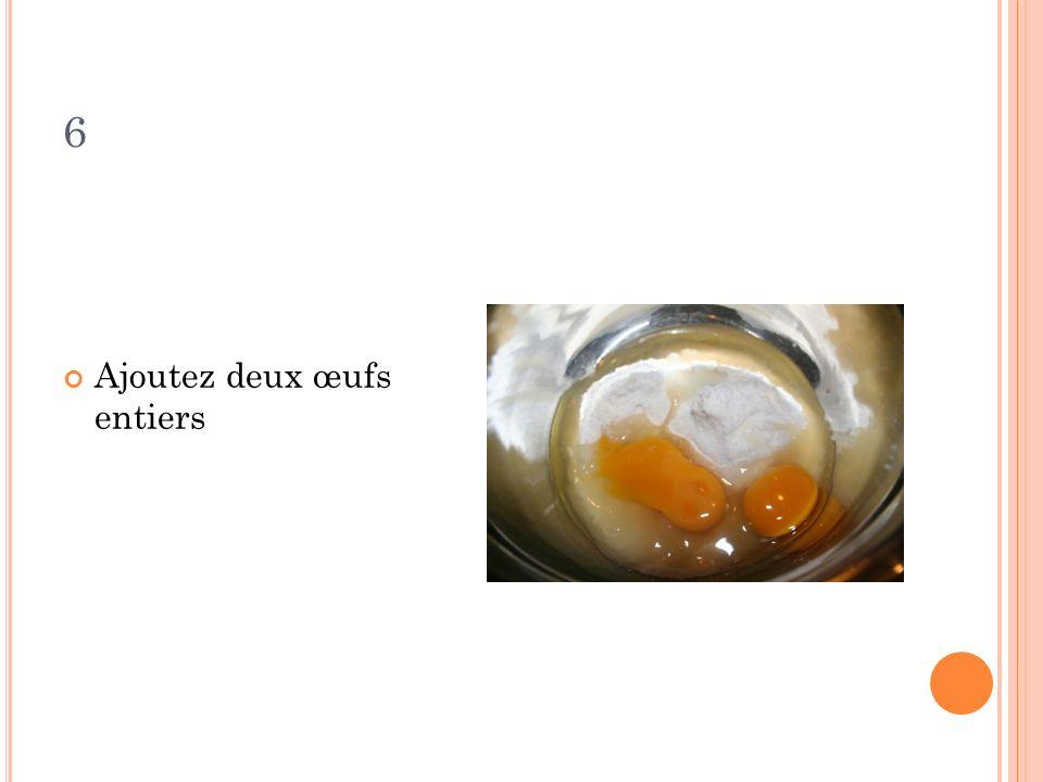 6 Ajoutez deux œufs entiers
