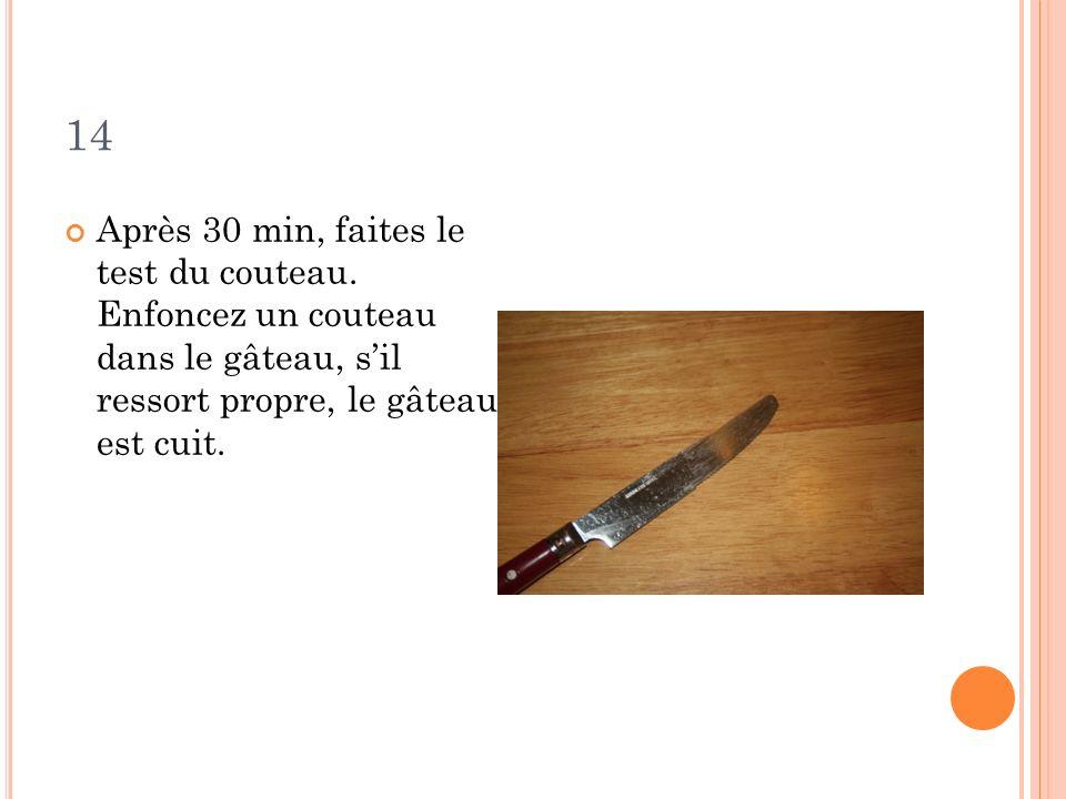 14 Après 30 min, faites le test du couteau. Enfoncez un couteau dans le gâteau, sil ressort propre, le gâteau est cuit.