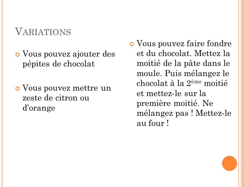 V ARIATIONS Vous pouvez ajouter des pépites de chocolat Vous pouvez mettre un zeste de citron ou dorange Vous pouvez faire fondre et du chocolat. Mett