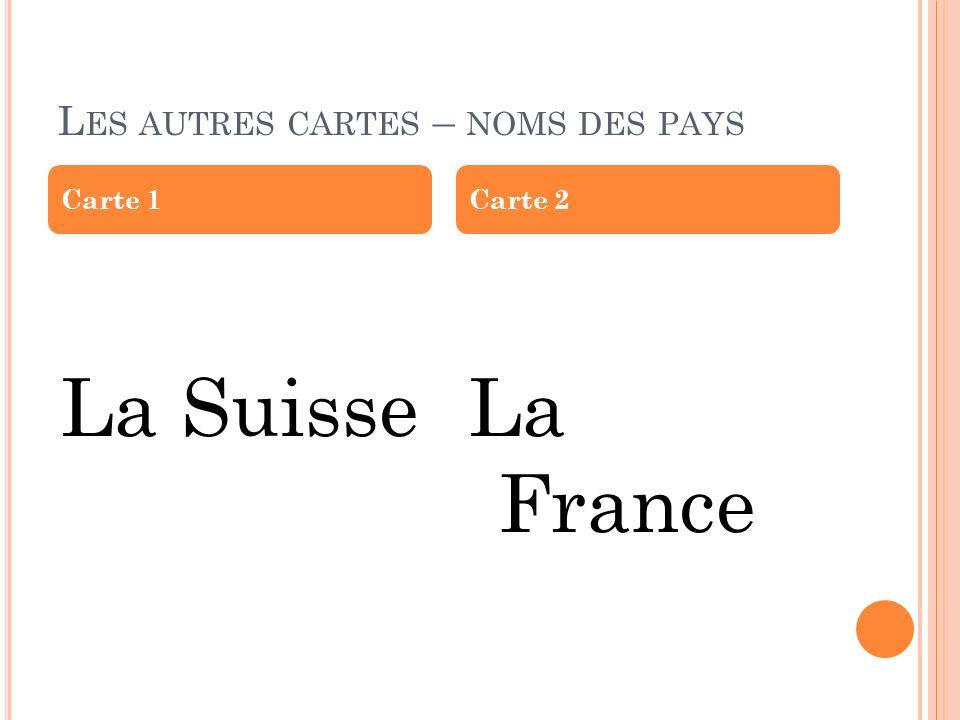 L ES AUTRES CARTES – NOMS DES PAYS La SuisseLa France Carte 1Carte 2