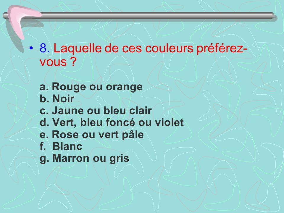 8. Laquelle de ces couleurs préférez- vous ? a. Rouge ou orange b. Noir c. Jaune ou bleu clair d. Vert, bleu foncé ou violet e. Rose ou vert pâle f. B