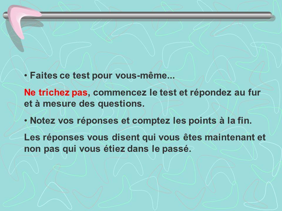 Faites ce test pour vous-même... Ne trichez pas, commencez le test et répondez au fur et à mesure des questions. Notez vos réponses et comptez les poi