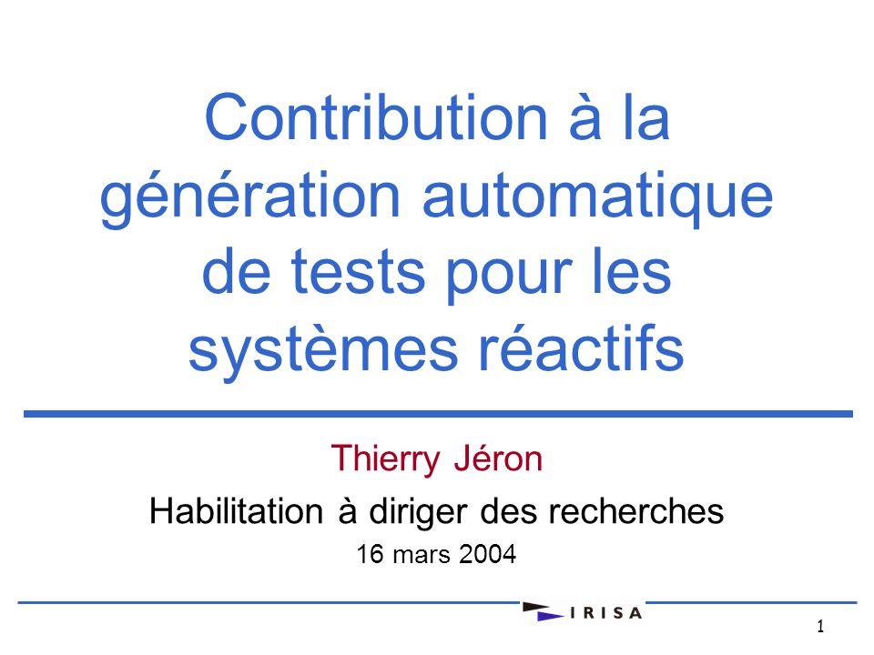 1 Contribution à la génération automatique de tests pour les systèmes réactifs Thierry Jéron Habilitation à diriger des recherches 16 mars 2004