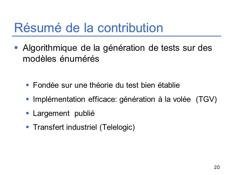 20 Résumé de la contribution Algorithmique de la génération de tests sur des modèles énumérés Fondée sur une théorie du test bien établie Implémentati