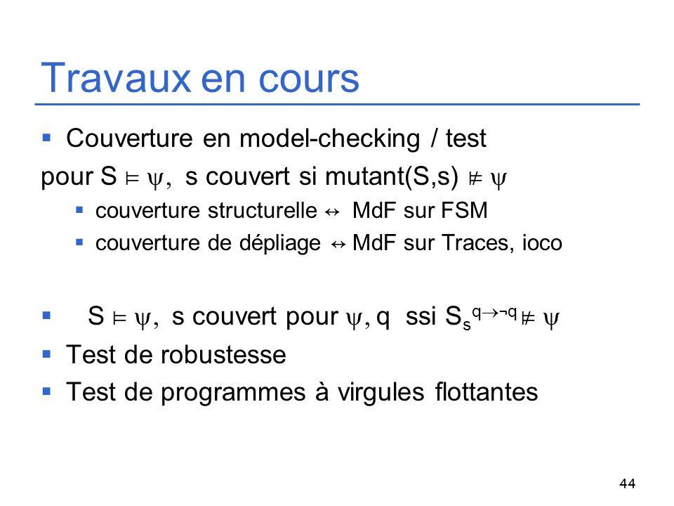 44 Travaux en cours Couverture en model-checking / test pour S s couvert si mutant(S,s) couverture structurelle MdF sur FSM couverture de dépliage MdF