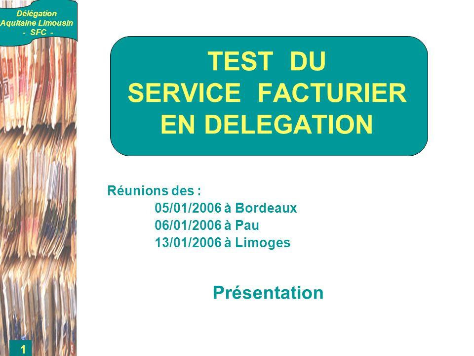 Délégation Aquitaine Limousin - SFC - 1 Réunions des : 05/01/2006 à Bordeaux 06/01/2006 à Pau 13/01/2006 à Limoges Présentation TEST DU SERVICE FACTURIER EN DELEGATION