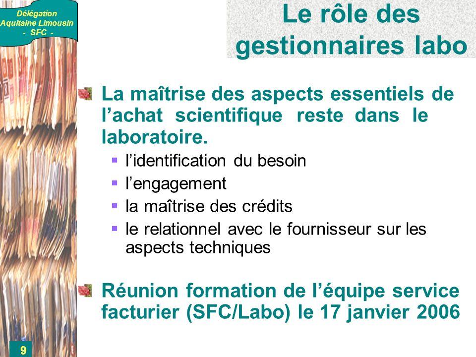 Délégation Aquitaine Limousin - SFC - 9 Le rôle des gestionnaires labo La maîtrise des aspects essentiels de lachat scientifique reste dans le laboratoire.