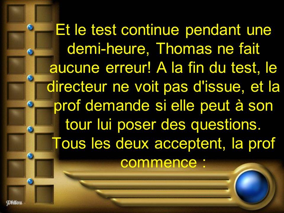 Et le test continue pendant une demi-heure, Thomas ne fait aucune erreur! A la fin du test, le directeur ne voit pas d'issue, et la prof demande si el