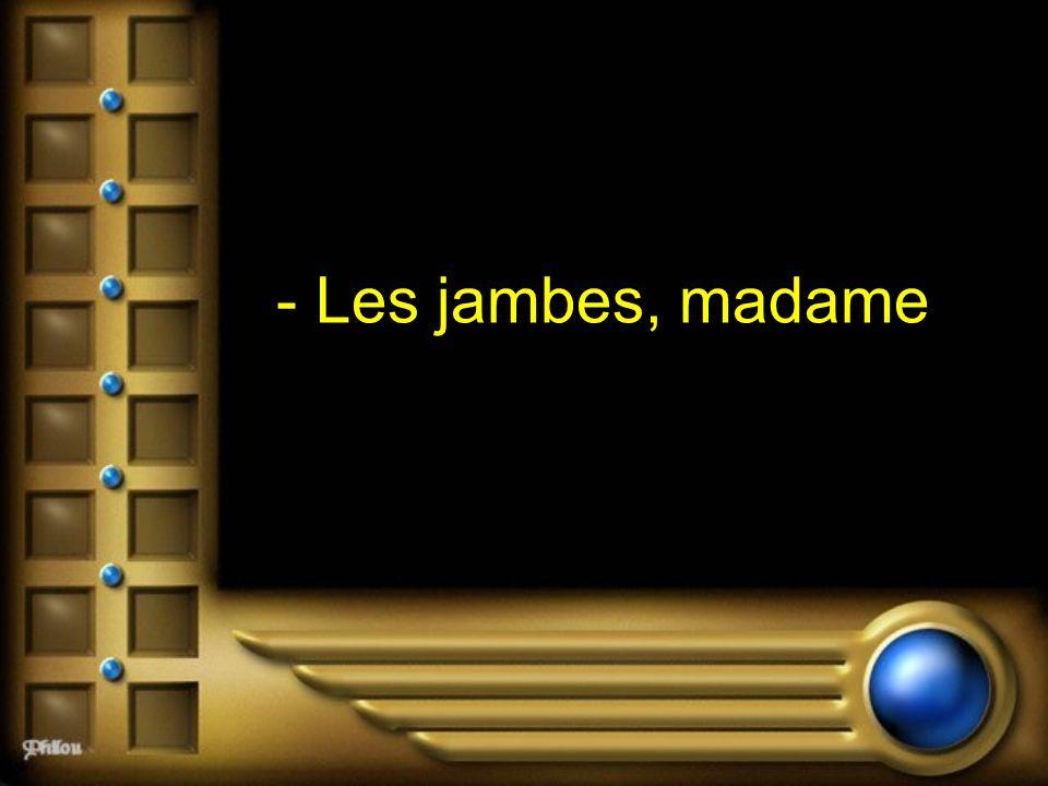 - Les jambes, madame