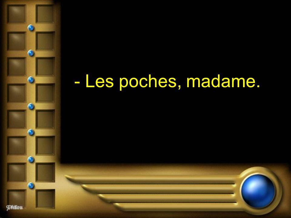- Les poches, madame.