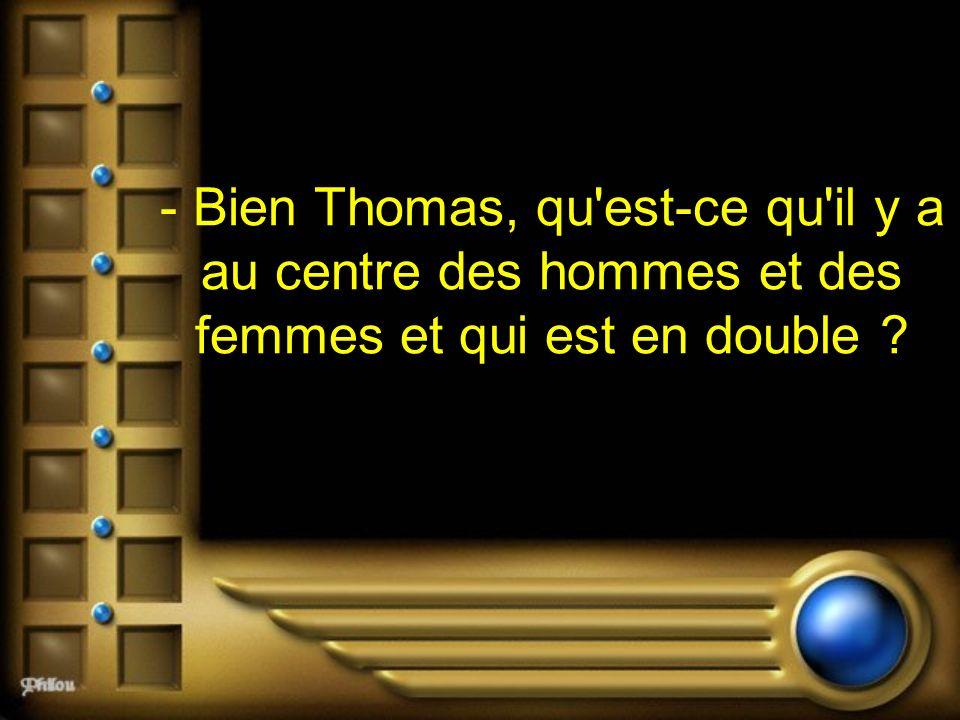 - Bien Thomas, qu'est-ce qu'il y a au centre des hommes et des femmes et qui est en double ?