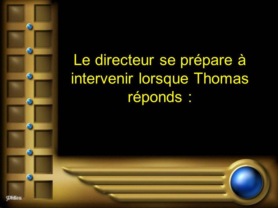 Le directeur se prépare à intervenir lorsque Thomas réponds :