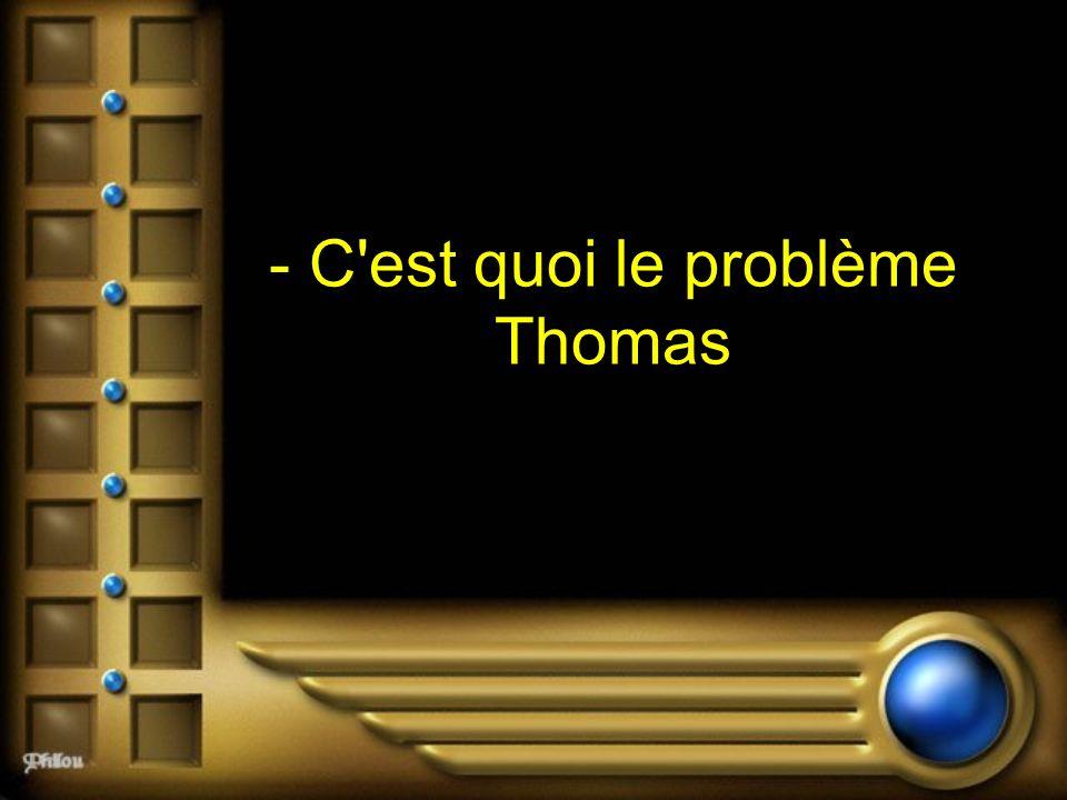 - C'est quoi le problème Thomas