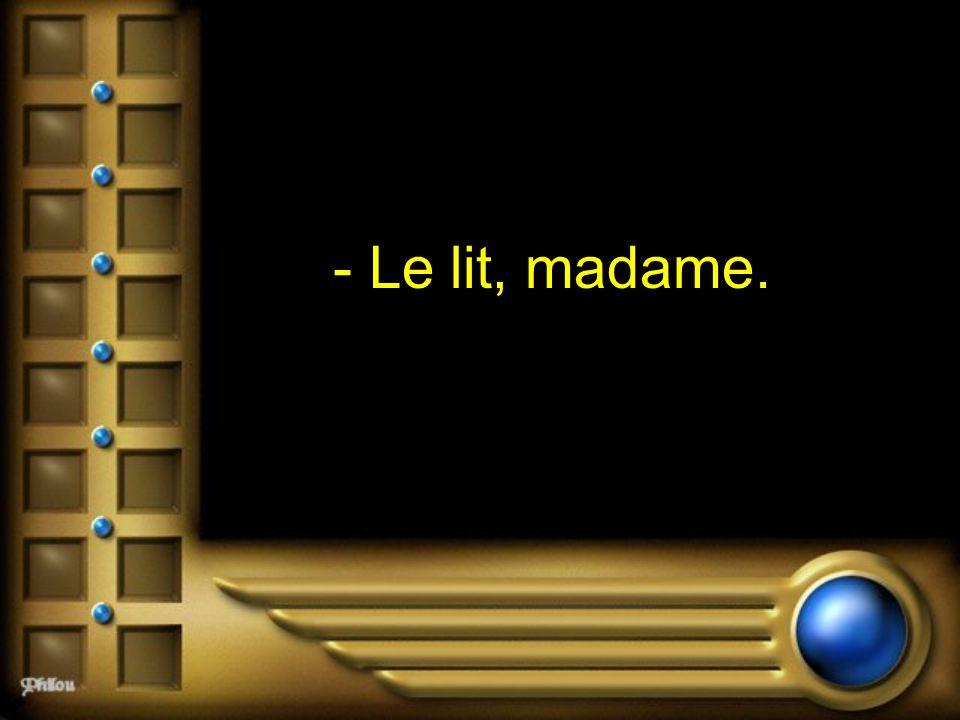 - Le lit, madame.