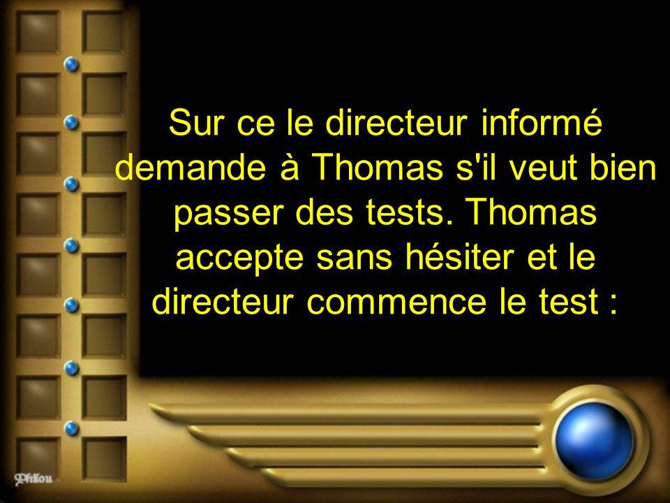 Sur ce le directeur informé demande à Thomas s'il veut bien passer des tests. Thomas accepte sans hésiter et le directeur commence le test :