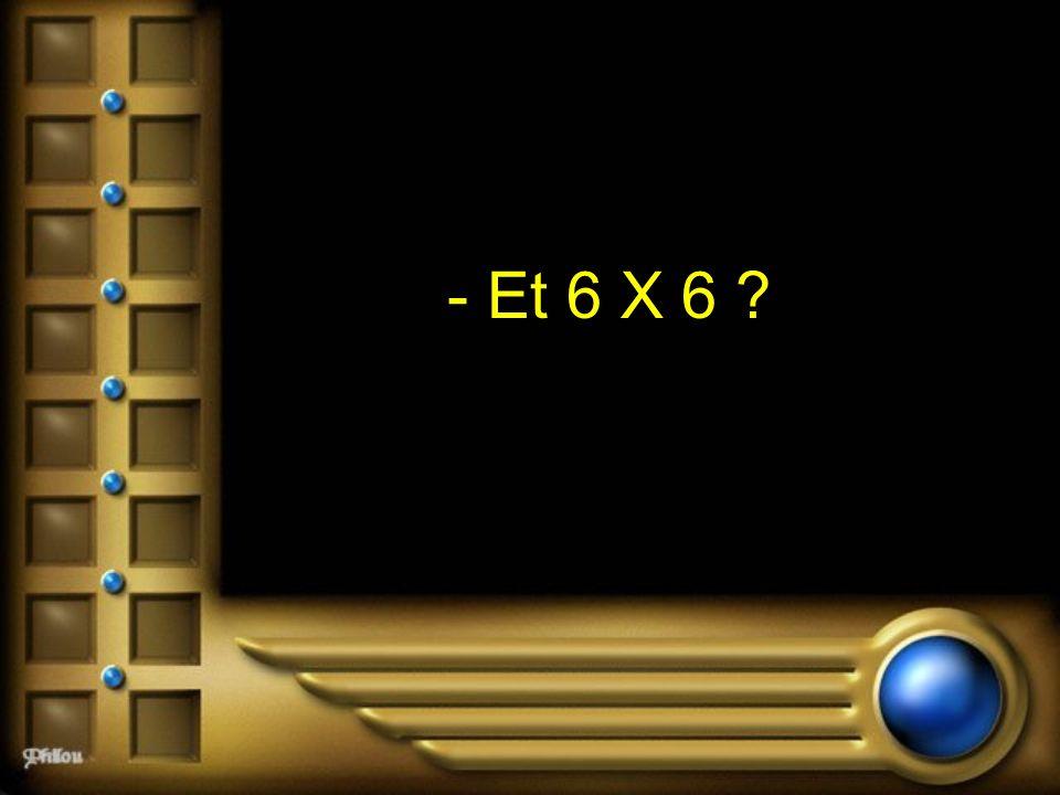- Et 6 X 6 ?