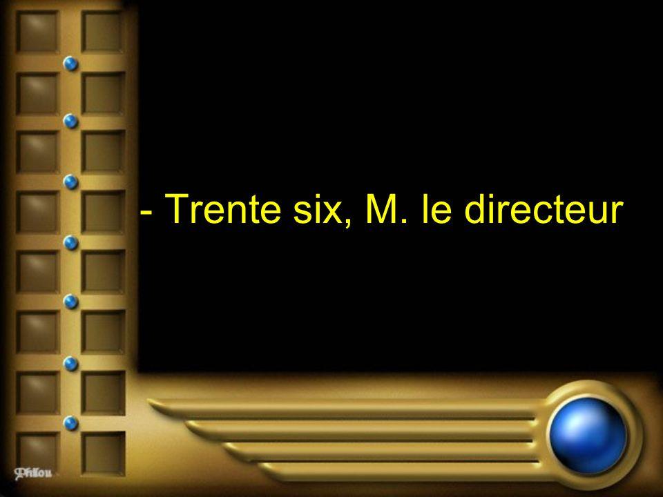 - Trente six, M. le directeur