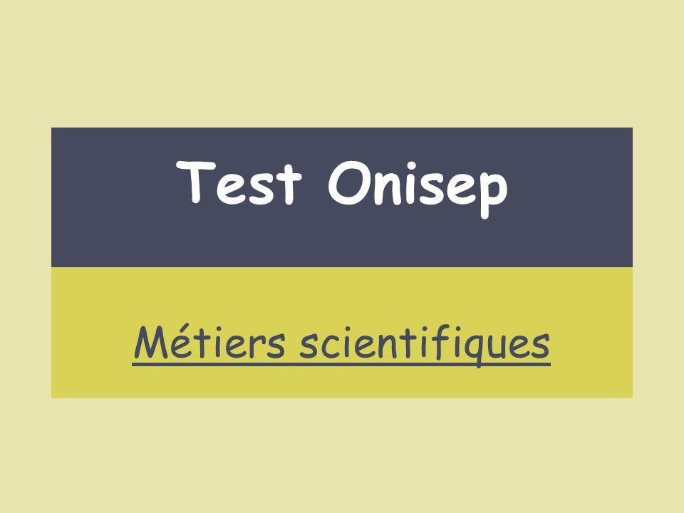 http://www.onisep.fr/Ressources/Univers-Metier/Metiers/biologiste-en-environnement http://www.onisep.fr/Ressources/Univers-Metier/Metiers/chercheur-euse-en-biologie http://www.onisep.fr/Ressources/Univers-Metier/Metiers/chercheur-euse-en-physique http://www.onisep.fr/Ressources/Univers-Metier/Metiers/chercheur-euse-en-chimie http://www.onisep.fr/Ressources/Univers-Metier/Metiers/pharmacien-ne-dans-l- industriehttp://www.onisep.fr/Ressources/Univers-Metier/Metiers/pharmacien-ne-dans-l- industrie Test Onisep Les métiers scientifiques qui te conviennent Je veux travailler en équipe, faire des études longues et je souhaite faire des expériences : Cliquer ici pour terminer…