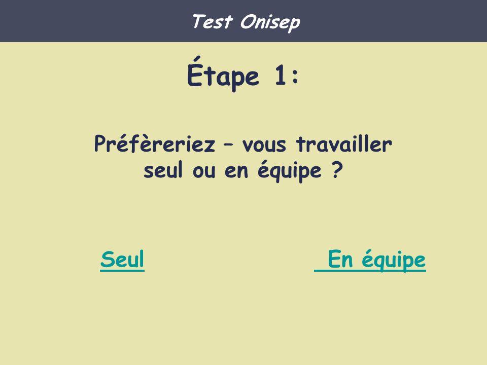Étape 1: Préfèreriez – vous travailler seul ou en équipe ? Seul En équipe Test Onisep