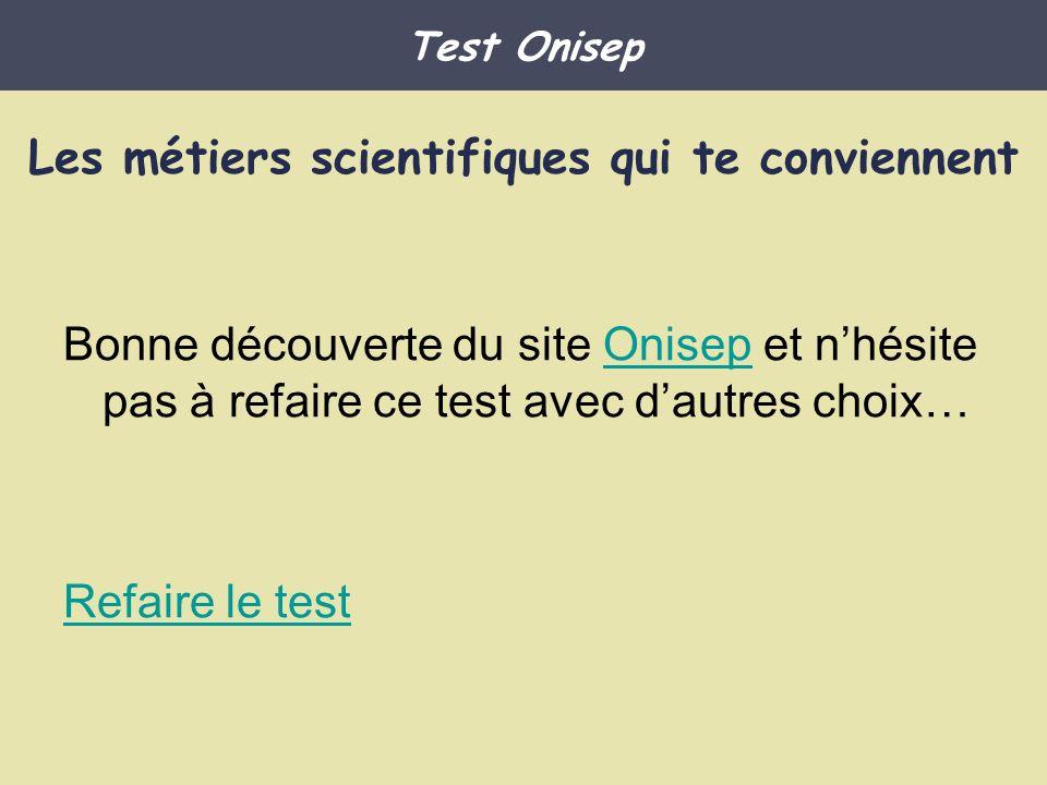 Bonne découverte du site Onisep et nhésite pas à refaire ce test avec dautres choix…Onisep Refaire le test Test Onisep Les métiers scientifiques qui t
