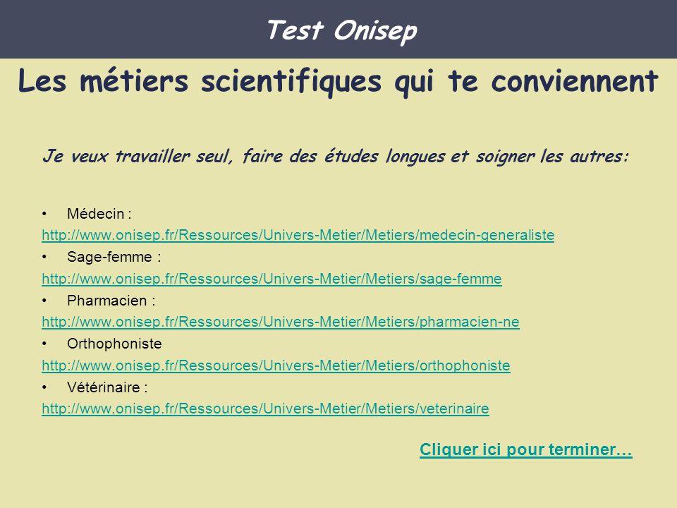 Démographe http://www.onisep.fr/Ressources/Univers-Metier/Metiers/demographe Enseignant(e) en mathématiques, enseignant(e) en physique chimie http://www.onisep.fr/Ressources/Univers-Metier/Metiers/professeur-e-de-maths- ou-de-physique-chimie Les métiers scientifiques qui te conviennent Test Onisep Je veux travailler seul, faire des études longues et jongler avec les chiffres donc je peux faire les métiers suivants: Cliquer ici pour terminer…