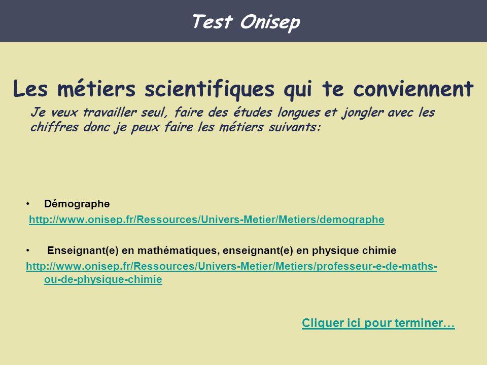 http://www.onisep.fr/Ressources/Univers-Metier/Metiers/charge-e-hygiene-securite- environnement-HSEhttp://www.onisep.fr/Ressources/Univers-Metier/Metiers/charge-e-hygiene-securite- environnement-HSE Éducateur spécialisé Auxiliaire de vie sociale http://www.onisep.fr/Ressources/Univers-Metier/Metiers/ascensoriste http://www.onisep.fr/Ressources/Univers-Metier/Metiers/mecanicien-ne-bateaux http://www.onisep.fr/Ressources/Univers-Metier/Metiers/mecanicien-ne-reparateur- trice-en-materiel-agricolehttp://www.onisep.fr/Ressources/Univers-Metier/Metiers/mecanicien-ne-reparateur- trice-en-materiel-agricole Test Onisep Les métiers scientifiques qui te conviennent Je veux travailler en équipe, faire des études courtes et aider les autres Cliquer ici pour terminer…