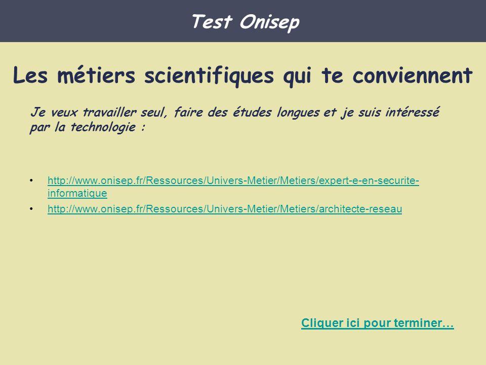 Les métiers scientifiques qui te conviennent Sage-femme en hôpital : http://www.onisep.fr/Ressources/Univers-Metier/Metiers/sage-femme Infirmier Pharmacien en industrie ; http://www.onisep.fr/Ressources/Univers-Metier/Metiers/pharmacien-nee Vétérinaire : http://www.onisep.fr/Ressources/Univers-Metier/Metiers/veterinaire Chercheur en biologie : http://www.onisep.fr/Ressources/Univers-Metier/Metiers/chercheur-euse-en-biologiehttp://www.onisep.fr/Ressources/Univers-Metier/Metiers/chercheur-euse-en-biologie Médecin humanitaire : http://www.onisep.fr/Ressources/Univers-Metier/Metiers/medecin-humanitaire Test Onisep Je veux travailler en équipe, faire des études longues et soigner les autres : Cliquer ici pour terminer…