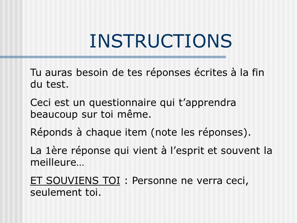 INSTRUCTIONS Tu auras besoin de tes réponses écrites à la fin du test. Ceci est un questionnaire qui tapprendra beaucoup sur toi même. Réponds à chaqu