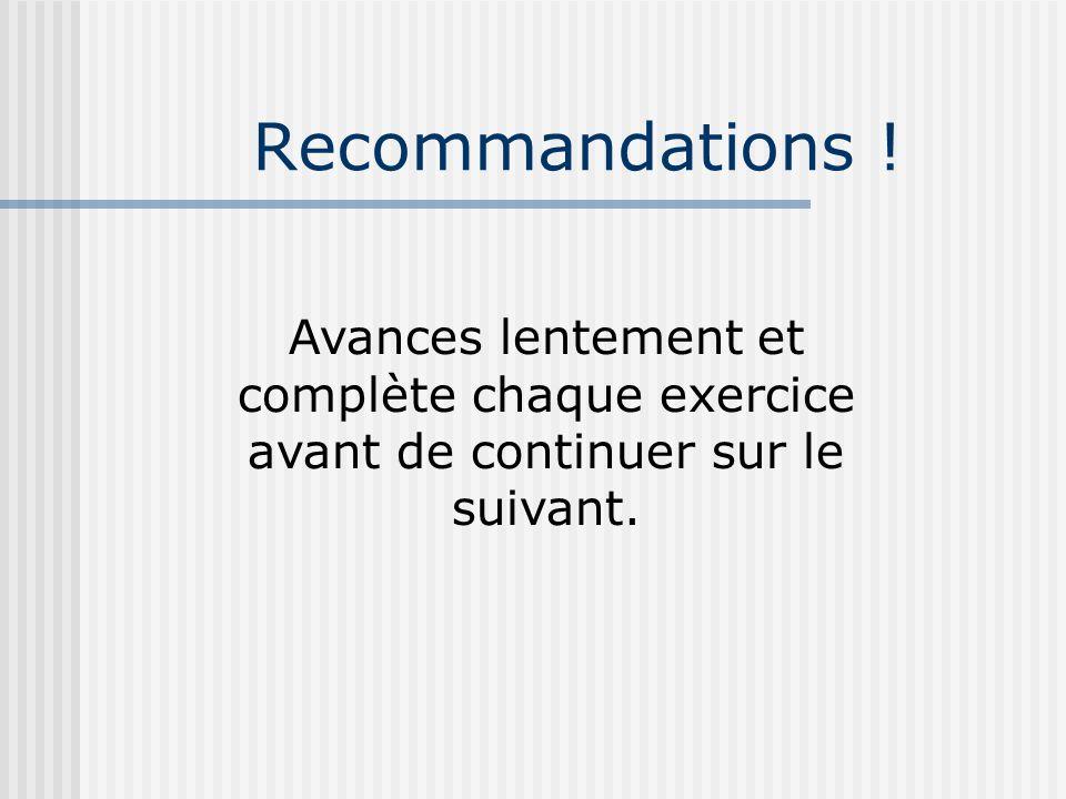 Recommandations ! Avances lentement et complète chaque exercice avant de continuer sur le suivant.