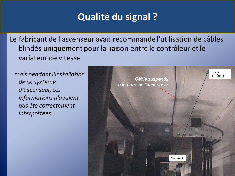 Le fabricant de l ascenseur avait recommandé l utilisation de câbles blindés uniquement pour la liaison entre le contrôleur et le variateur de vitesse …mais pendant l installation de ce système d ascenseur, ces informations n avaient pas été correctement interprétées… Qualité du signal .